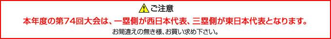 ご注意:本年度の第74回大会は一塁側が西日本代表、三塁側が東日本代表となります。お間違えの無き様、お買い求め下さい。